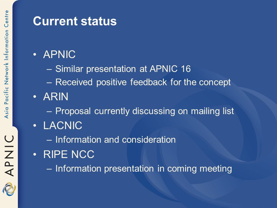 Current status APNIC –Similar presentation at APNIC 16 –Received positive feedback for the concept ARIN –Proposal currently discussing on mailing list LACNIC –Information and consideration RIPE NCC –Information presentation in coming meeting