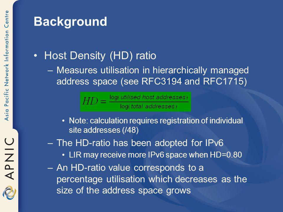 Background Host Density (HD) ratio –Measures utilisation in hierarchically managed address space (see RFC3194 and RFC1715) Note: calculation requires registration of individual site addresses (/48) –The HD-ratio has been adopted for IPv6 LIR may receive more IPv6 space when HD=0.80 –An HD-ratio value corresponds to a percentage utilisation which decreases as the size of the address space grows