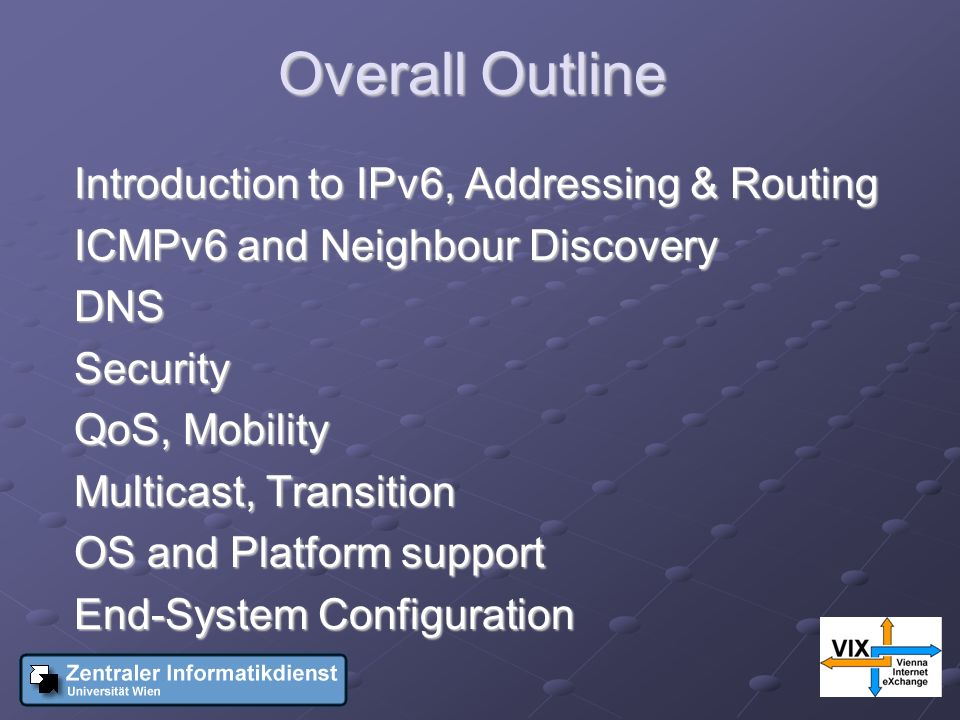 Overall Outline Introduction to IPv6, Addressing & Routing ICMPv6 and Neighbour Discovery DNSSecurity QoS, Mobility Multicast, Transition OS and Platform support End-System Configuration
