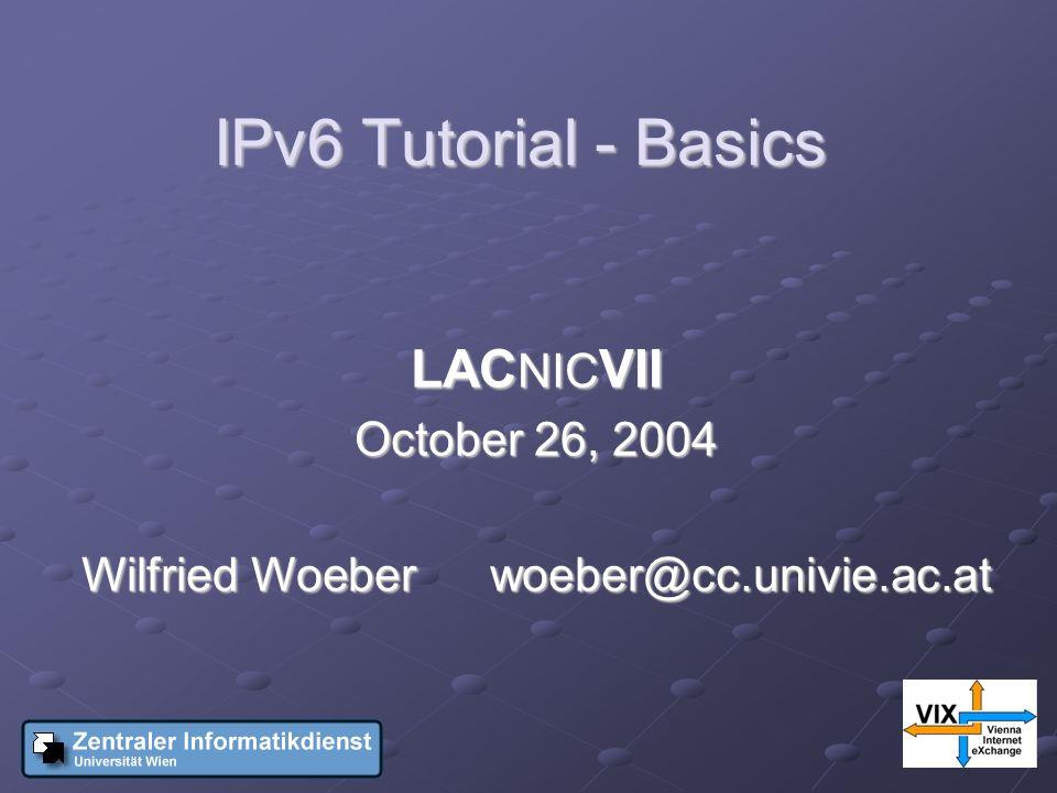 IPv6 Tutorial - Basics LAC NIC VII October 26, 2004 Wilfried Woeberwoeber@cc.univie.ac.at