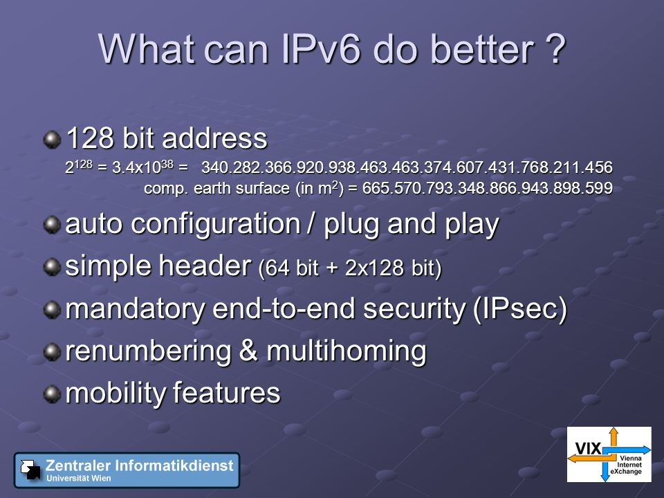 What can IPv6 do better ? 128 bit address 2 128 = 3.4x10 38 =340.282.366.920.938.463.463.374.607.431.768.211.456 comp. earth surface (in m 2 ) = 665.5