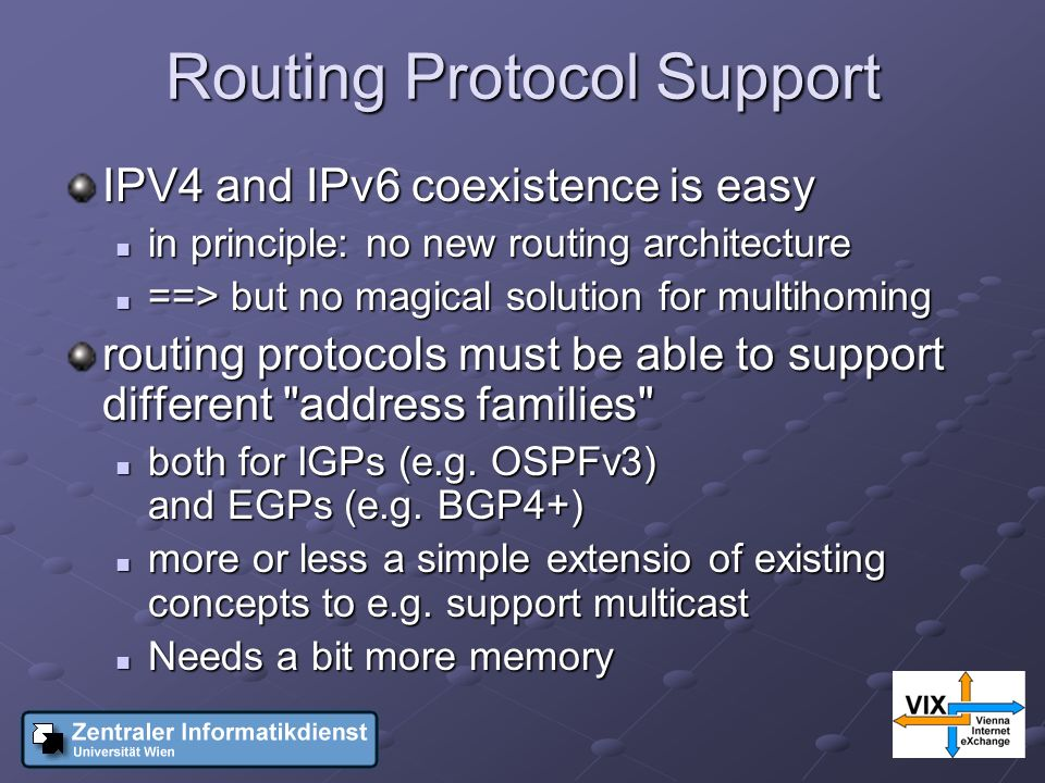 Routing Protocol Support IPV4 and IPv6 coexistence is easy in principle: no new routing architecture in principle: no new routing architecture ==> but no magical solution for multihoming ==> but no magical solution for multihoming routing protocols must be able to support different address families both for IGPs (e.g.