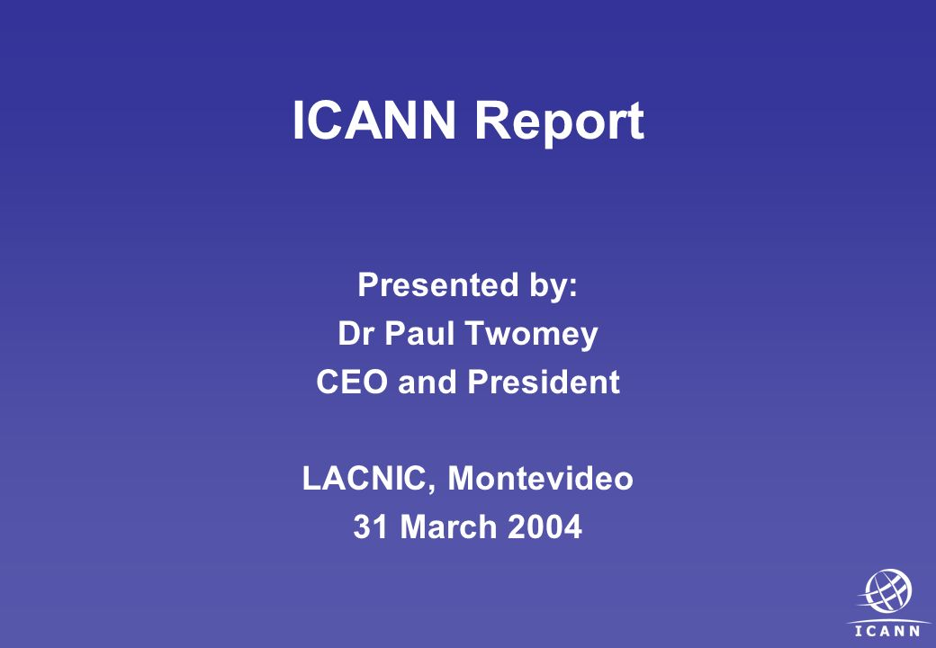 ICANN Report Presented by: Dr Paul Twomey CEO and President LACNIC, Montevideo 31 March 2004