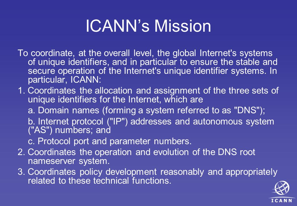 ICANNs Mission To coordinate, at the overall level, the global Internet s systems of unique identifiers, and in particular to ensure the stable and secure operation of the Internet s unique identifier systems.