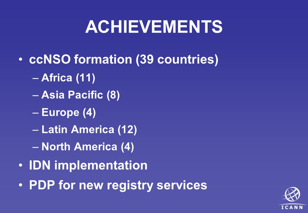 ACHIEVEMENTS ccNSO formation (39 countries) –Africa (11) –Asia Pacific (8) –Europe (4) –Latin America (12) –North America (4) IDN implementation PDP for new registry services