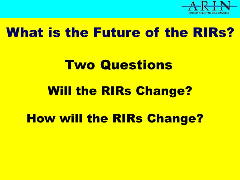 Will the RIRs Change Two Questions How will the RIRs Change What is the Future of the RIRs