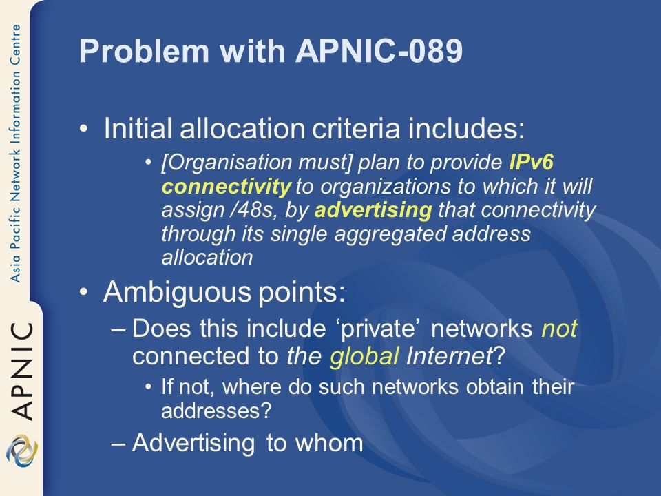 Problem with APNIC-089 Initial allocation criteria includes: [Organisation must] plan to provide IPv6 connectivity to organizations to which it will assign /48s, by advertising that connectivity through its single aggregated address allocation Ambiguous points: –Does this include private networks not connected to the global Internet.