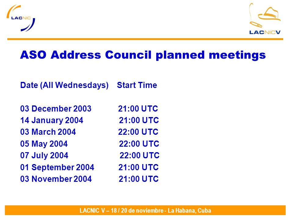 LACNIC V – 18 / 20 de noviembre - La Habana, Cuba ASO Address Council planned meetings Date (All Wednesdays) Start Time 03 December 2003 21:00 UTC 14 January 2004 21:00 UTC 03 March 2004 22:00 UTC 05 May 2004 22:00 UTC 07 July 2004 22:00 UTC 01 September 2004 21:00 UTC 03 November 2004 21:00 UTC