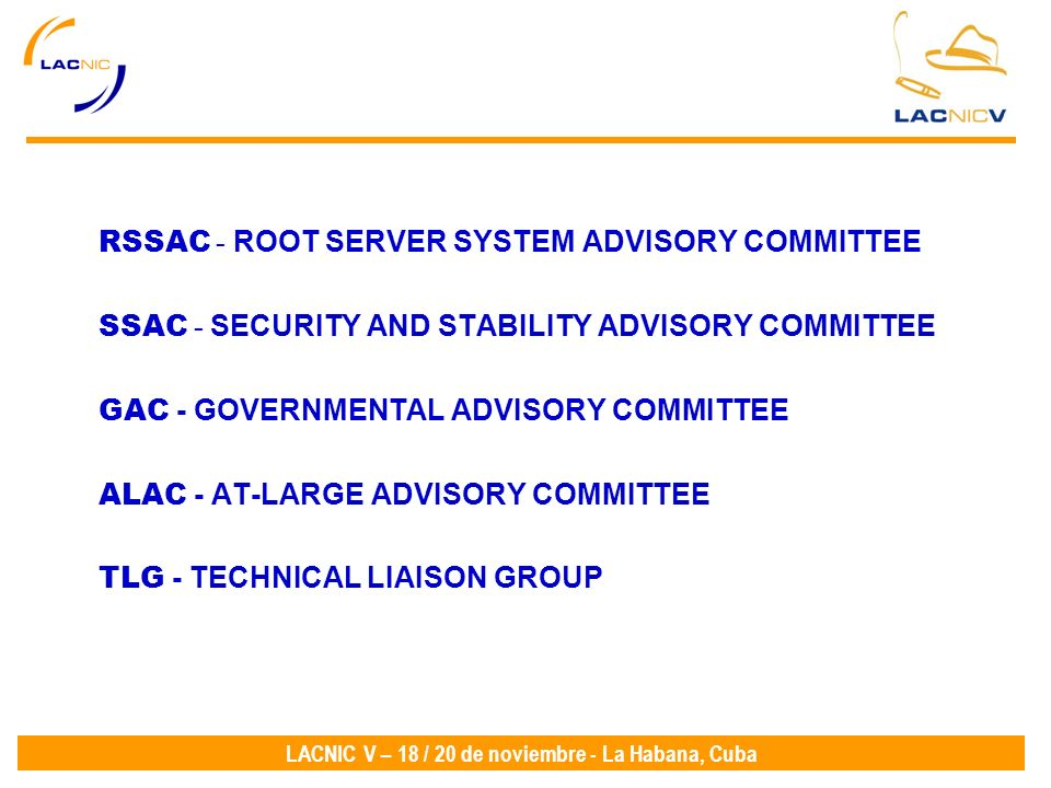 LACNIC V – 18 / 20 de noviembre - La Habana, Cuba RSSAC - ROOT SERVER SYSTEM ADVISORY COMMITTEE SSAC - SECURITY AND STABILITY ADVISORY COMMITTEE GAC - GOVERNMENTAL ADVISORY COMMITTEE ALAC - AT-LARGE ADVISORY COMMITTEE TLG - TECHNICAL LIAISON GROUP