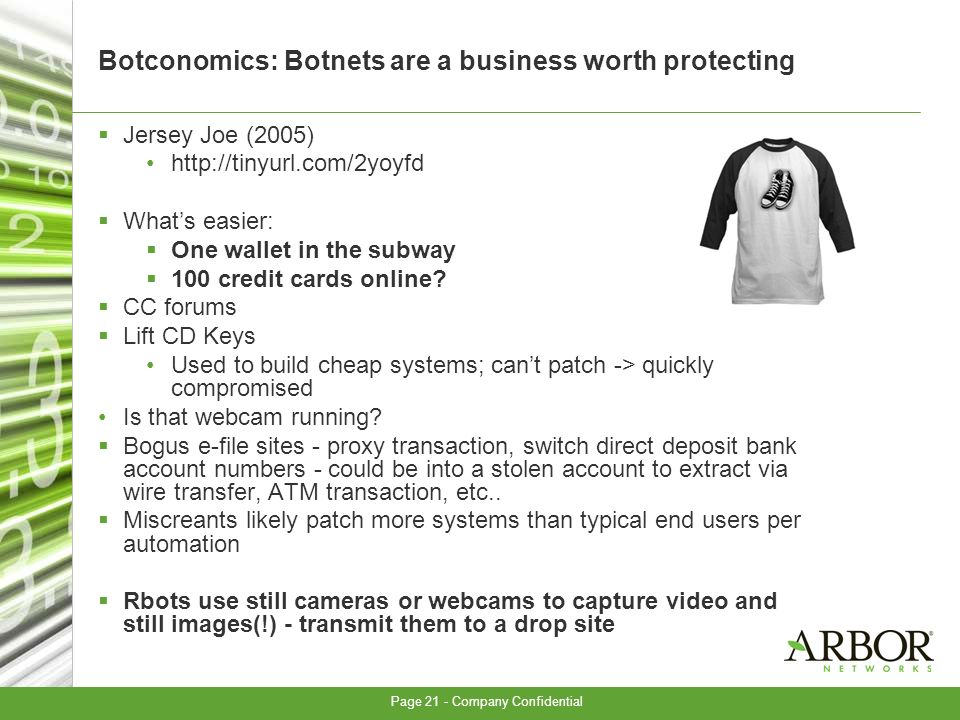 Page 21 - Company Confidential Botconomics: Botnets are a business worth protecting Jersey Joe (2005) http://tinyurl.com/2yoyfd Whats easier: One wallet in the subway 100 credit cards online.