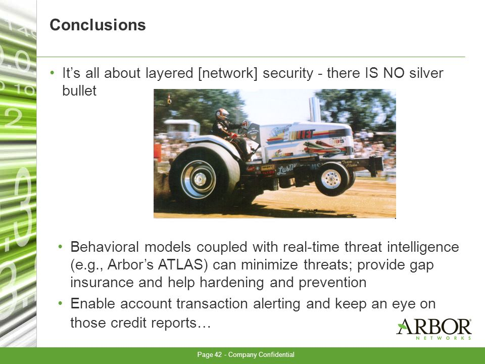 Page 42 - Company Confidential Conclusions Its all about layered [network] security - there IS NO silver bullet Behavioral models coupled with real-time threat intelligence (e.g., Arbors ATLAS) can minimize threats; provide gap insurance and help hardening and prevention Enable account transaction alerting and keep an eye on those credit reports…