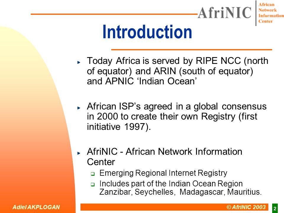Adiel AKPLOGAN © AfriNIC 2003 13 Africa region summary CIDR BlockISP/LIRsCountriesSourceAddresses APNIC ARIN Total (Afrinic ?) RIPE 1 6 28 21 3 25 97 69 16,384 933,888 2,199,082 1,236,992 /18 ~ /12 ~ /11 ~ /12