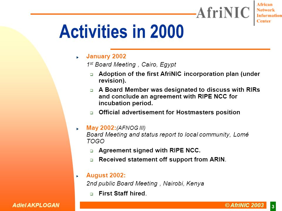 Adiel AKPLOGAN © AfriNIC 2003 3 Activities in 2000 January 2002 1 st Board Meeting, Cairo, Egypt Adoption of the first AfriNIC incorporation plan (und