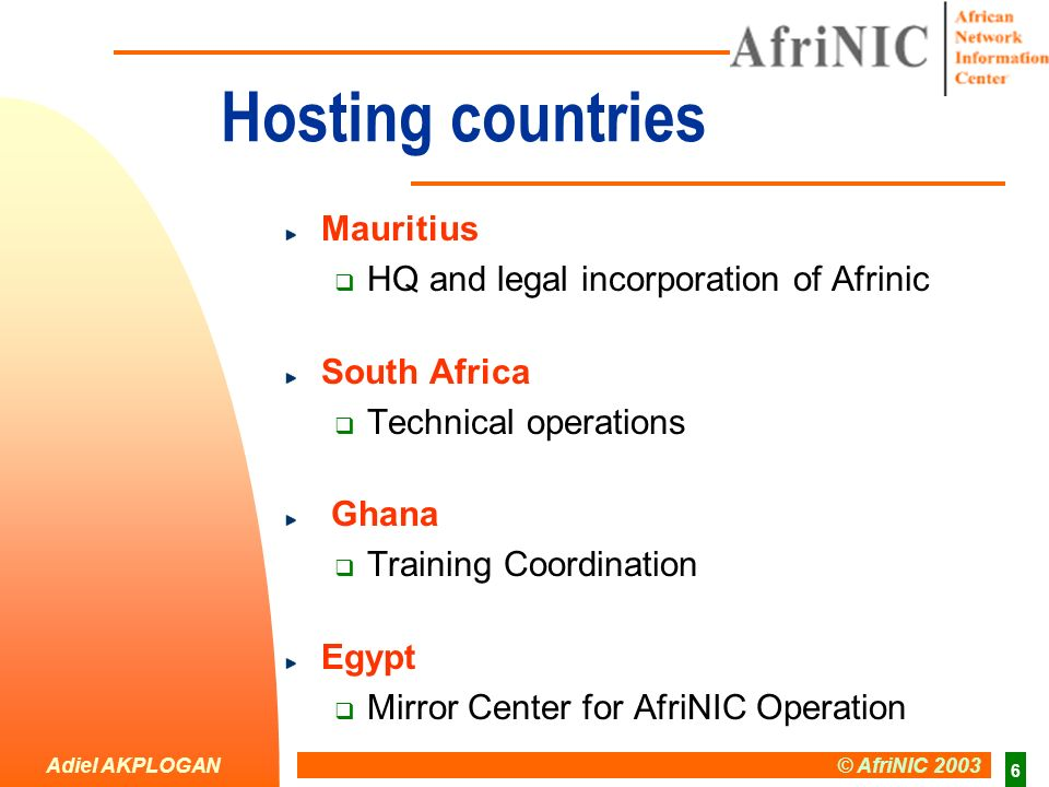 Adiel AKPLOGAN © AfriNIC 2003 6 Hosting countries Mauritius HQ and legal incorporation of Afrinic South Africa Technical operations Ghana Training Coordination Egypt Mirror Center for AfriNIC Operation