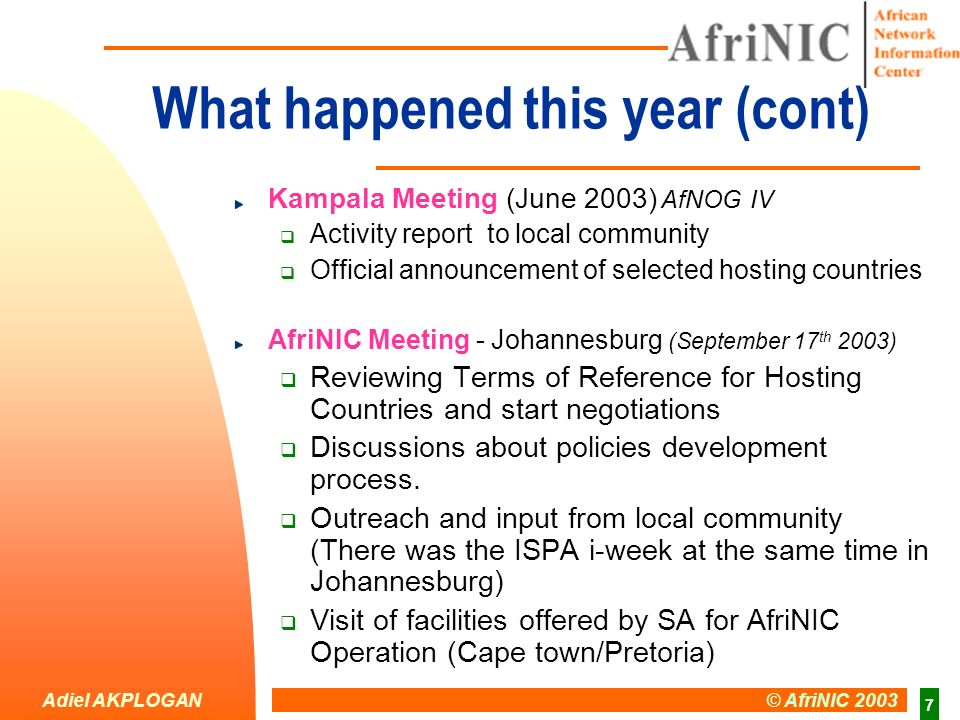 Adiel AKPLOGAN © AfriNIC 2003 7 What happened this year (cont) Kampala Meeting (June 2003) AfNOG IV Activity report to local community Official announcement of selected hosting countries AfriNIC Meeting - Johannesburg (September 17 th 2003) Reviewing Terms of Reference for Hosting Countries and start negotiations Discussions about policies development process.