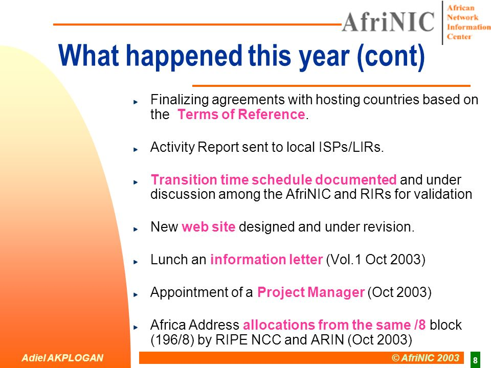 Adiel AKPLOGAN © AfriNIC 2003 9 Upcoming Activities Other ongoing activities: Local community expression of support – ongoing Policies development ( Dec 2003) Incorporation of AfriNIC in Mauritius law ( Nov 2003) - Started Start Technical transition to AfriNIC ( Feb 2004) Application for recognition as an RIR (ICANN) – ( mid 2004)