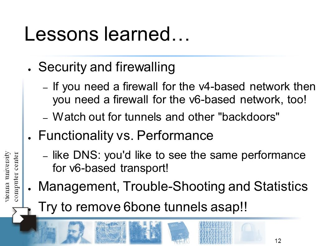 12 Lessons learned… Security and firewalling – If you need a firewall for the v4-based network then you need a firewall for the v6-based network, too.