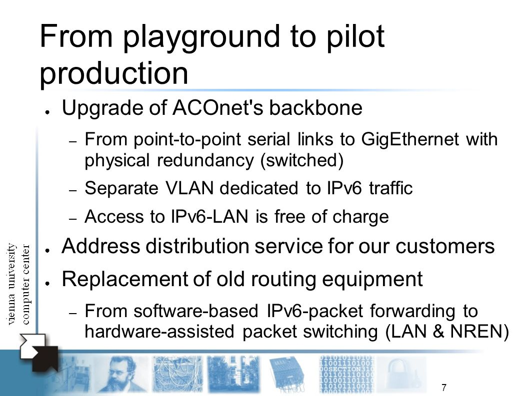 7 From playground to pilot production Upgrade of ACOnet s backbone – From point-to-point serial links to GigEthernet with physical redundancy (switched) – Separate VLAN dedicated to IPv6 traffic – Access to IPv6-LAN is free of charge Address distribution service for our customers Replacement of old routing equipment – From software-based IPv6-packet forwarding to hardware-assisted packet switching (LAN & NREN)