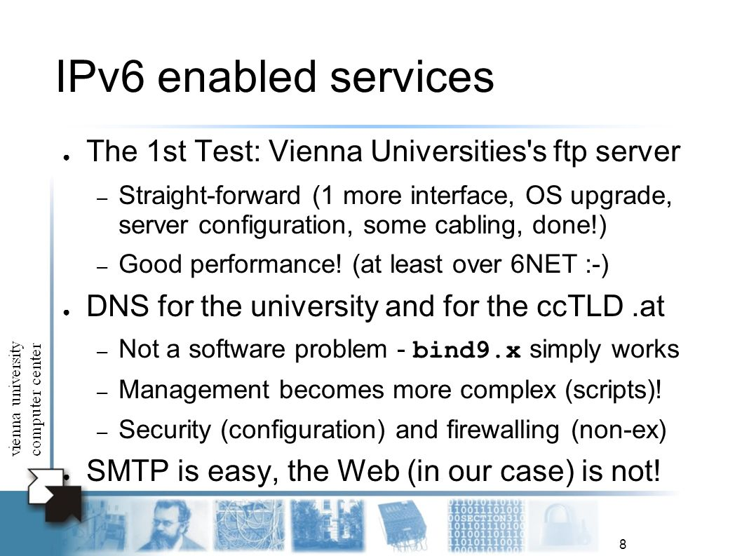 8 IPv6 enabled services The 1st Test: Vienna Universities's ftp server – Straight-forward (1 more interface, OS upgrade, server configuration, some ca