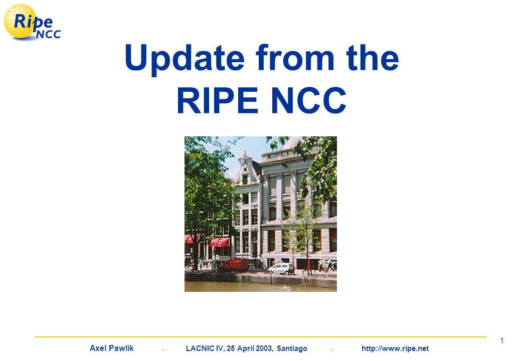 Axel Pawlik. LACNIC IV, 25 April 2003, Santiago. http://www.ripe.net 1 Update from the RIPE NCC