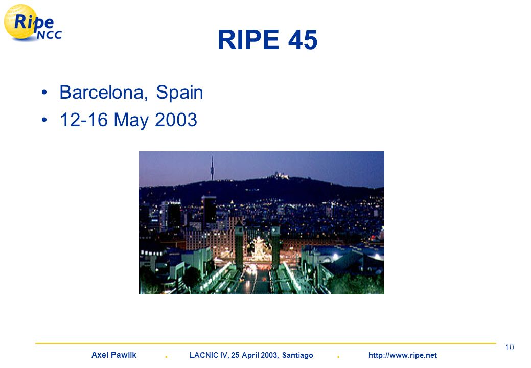 Axel Pawlik. LACNIC IV, 25 April 2003, Santiago. http://www.ripe.net 10 RIPE 45 Barcelona, Spain 12-16 May 2003