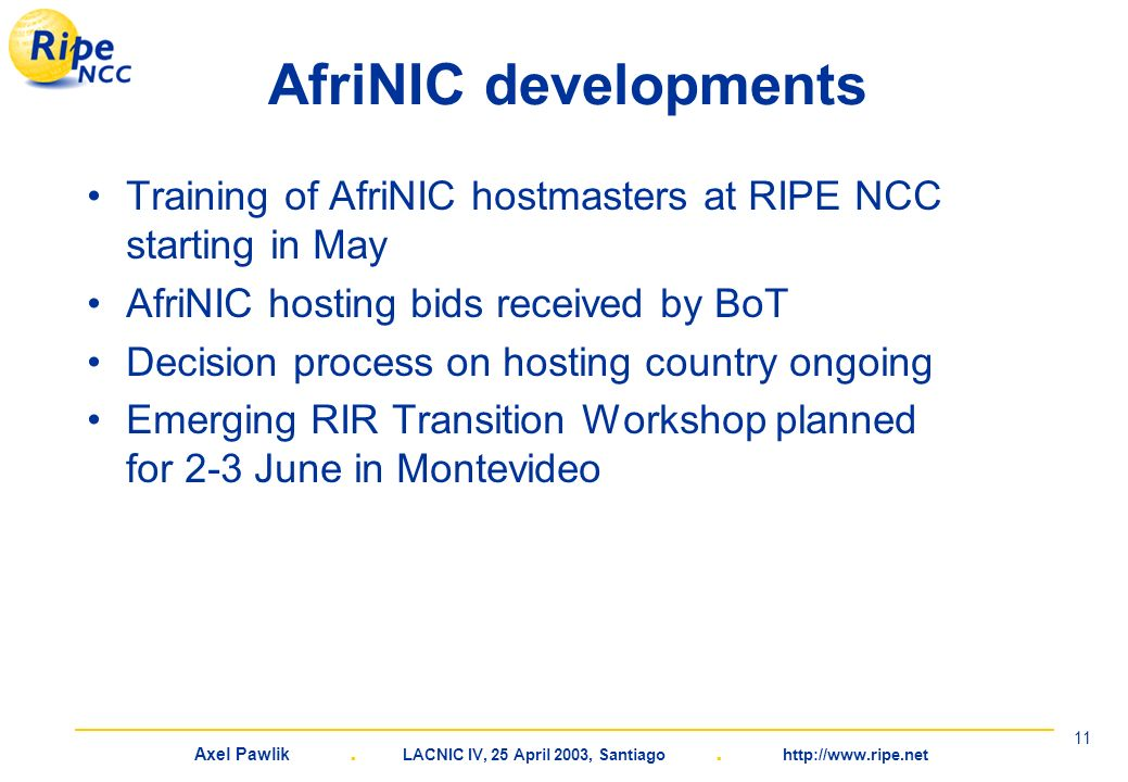 Axel Pawlik. LACNIC IV, 25 April 2003, Santiago. http://www.ripe.net 11 AfriNIC developments Training of AfriNIC hostmasters at RIPE NCC starting in M