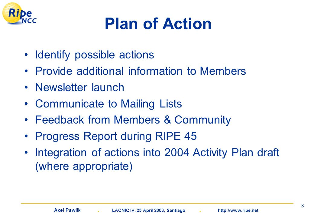 Axel Pawlik. LACNIC IV, 25 April 2003, Santiago. http://www.ripe.net 8 Plan of Action Identify possible actions Provide additional information to Memb