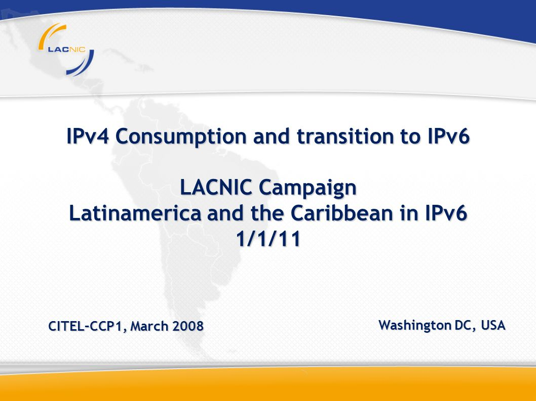IPv4 Consumption and transition to IPv6 LACNIC Campaign Latinamerica and the Caribbean in IPv6 1/1/11 CITEL–CCP1, March 2008 Washington DC, USA