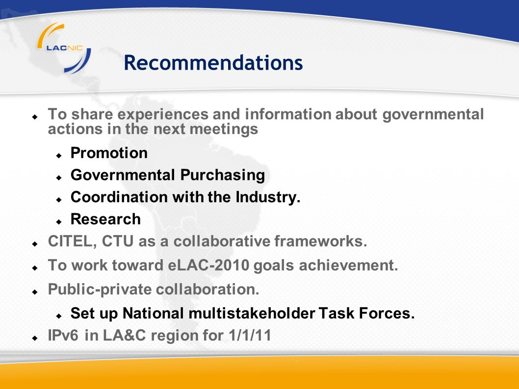 Recommendations To share experiences and information about governmental actions in the next meetings Promotion Governmental Purchasing Coordination with the Industry.