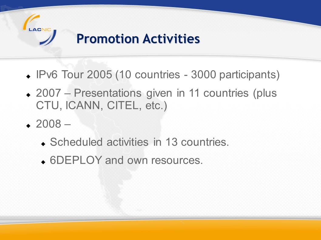 IPv6 Tour 2005 (10 countries - 3000 participants) 2007 – Presentations given in 11 countries (plus CTU, ICANN, CITEL, etc.) 2008 – Scheduled activities in 13 countries.
