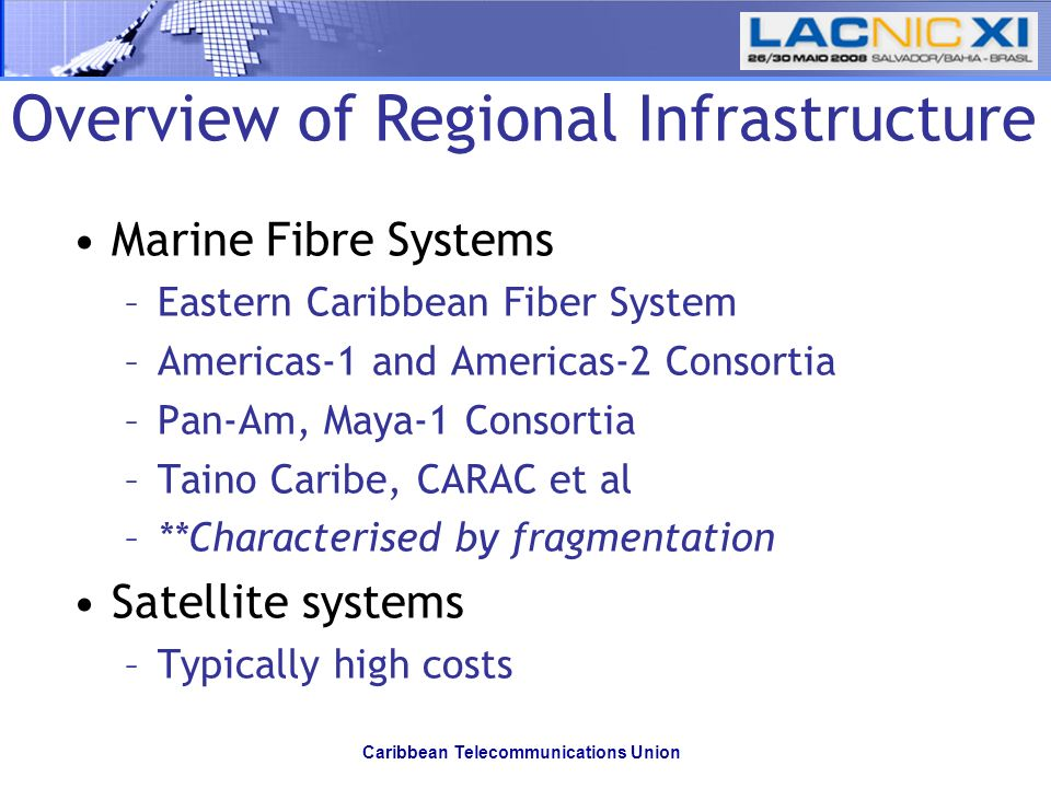 Caribbean Telecommunications Union Overview of Regional Infrastructure Marine Fibre Systems –Eastern Caribbean Fiber System –Americas-1 and Americas-2 Consortia –Pan-Am, Maya-1 Consortia –Taino Caribe, CARAC et al –**Characterised by fragmentation Satellite systems –Typically high costs
