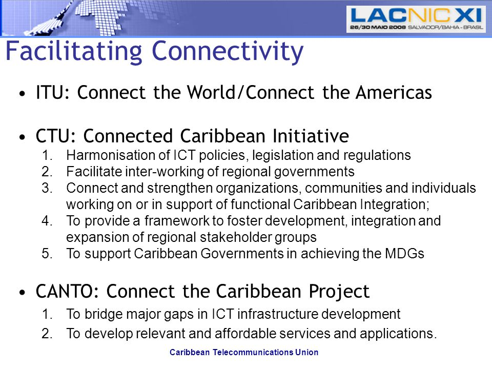 Caribbean Telecommunications Union Facilitating Connectivity ITU: Connect the World/Connect the Americas CTU: Connected Caribbean Initiative 1.Harmonisation of ICT policies, legislation and regulations 2.Facilitate inter-working of regional governments 3.Connect and strengthen organizations, communities and individuals working on or in support of functional Caribbean Integration; 4.To provide a framework to foster development, integration and expansion of regional stakeholder groups 5.To support Caribbean Governments in achieving the MDGs CANTO: Connect the Caribbean Project 1.To bridge major gaps in ICT infrastructure development 2.To develop relevant and affordable services and applications.