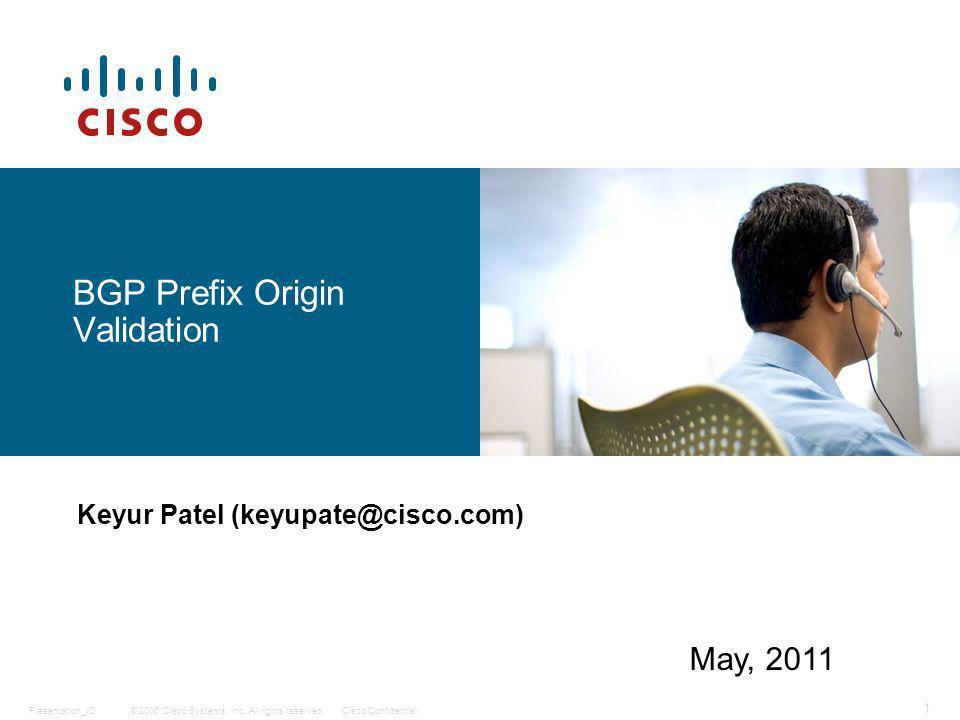 © 2006 Cisco Systems, Inc. All rights reserved.Cisco ConfidentialPresentation_ID 1 BGP Prefix Origin Validation Keyur Patel (keyupate@cisco.com) May,