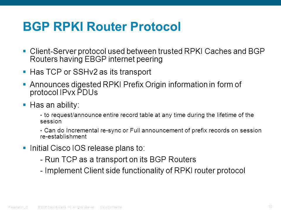 © 2006 Cisco Systems, Inc. All rights reserved.Cisco ConfidentialPresentation_ID 10 BGP RPKI Router Protocol Client-Server protocol used between trust