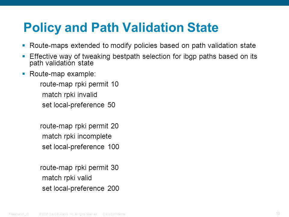 © 2006 Cisco Systems, Inc. All rights reserved.Cisco ConfidentialPresentation_ID 19 Policy and Path Validation State Route-maps extended to modify pol