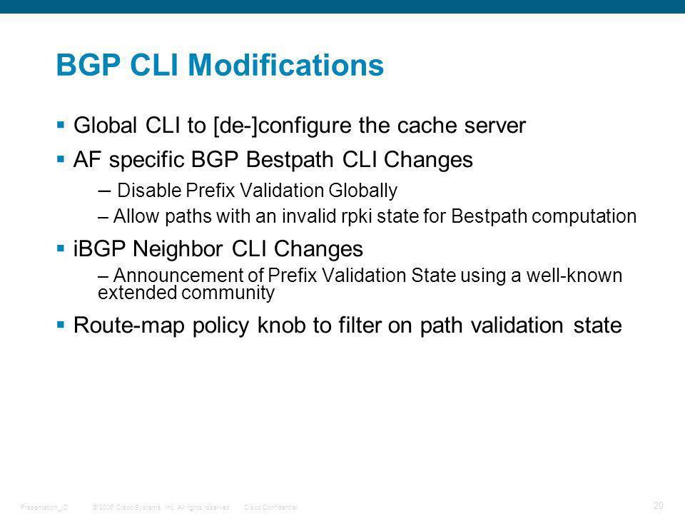 © 2006 Cisco Systems, Inc. All rights reserved.Cisco ConfidentialPresentation_ID 20 BGP CLI Modifications Global CLI to [de-]configure the cache serve