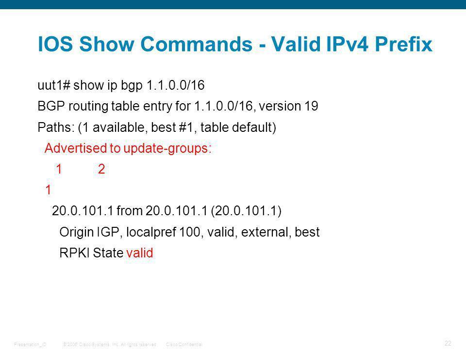 © 2006 Cisco Systems, Inc. All rights reserved.Cisco ConfidentialPresentation_ID 22 IOS Show Commands - Valid IPv4 Prefix uut1# show ip bgp 1.1.0.0/16