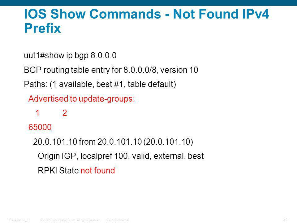 © 2006 Cisco Systems, Inc. All rights reserved.Cisco ConfidentialPresentation_ID 24 IOS Show Commands - Not Found IPv4 Prefix uut1#show ip bgp 8.0.0.0