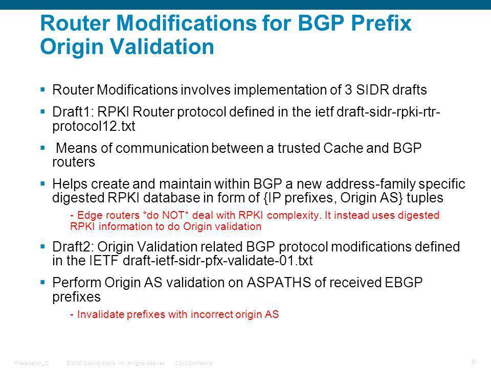 © 2006 Cisco Systems, Inc. All rights reserved.Cisco ConfidentialPresentation_ID 6 Router Modifications for BGP Prefix Origin Validation Router Modifi