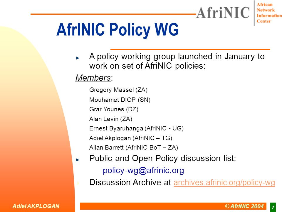 Adiel AKPLOGAN © AfriNIC 2004 7 AfrINIC Policy WG A policy working group launched in January to work on set of AfriNIC policies: Members: Gregory Massel (ZA) Mouhamet DIOP (SN) Grar Younes (DZ) Alan Levin (ZA) Ernest Byaruhanga (AfriNIC - UG) Adiel Akplogan (AfriNIC – TG) Allan Barrett (AfriNIC BoT – ZA) Public and Open Policy discussion list: policy-wg@afrinic.org Discussion Archive at archives.afrinic.org/policy-wg archives.afrinic.org/policy-wg