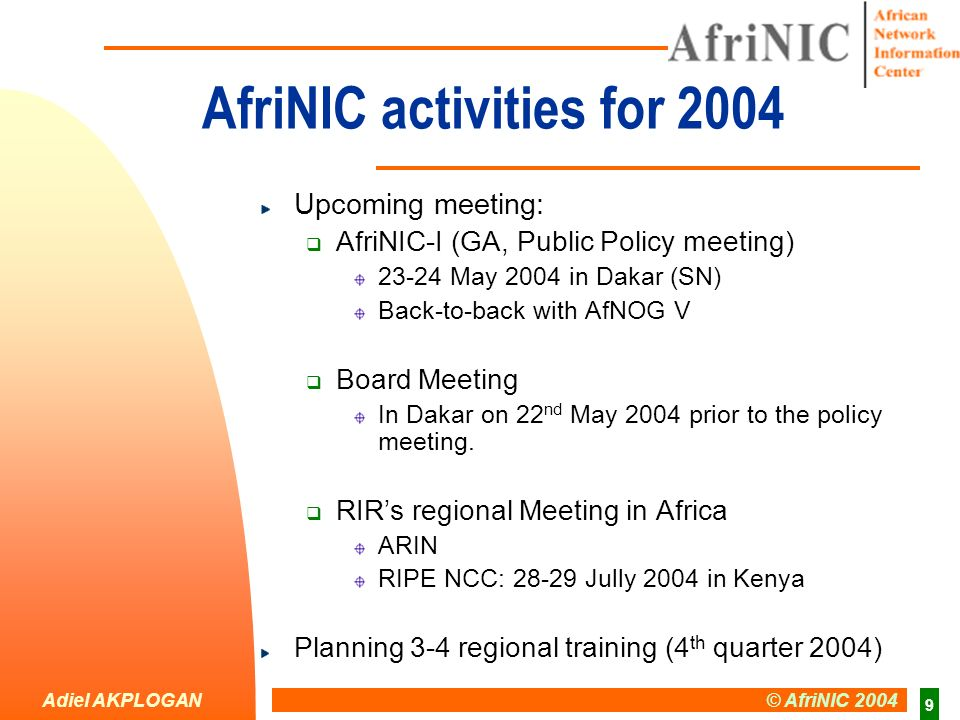 Adiel AKPLOGAN © AfriNIC 2004 9 AfriNIC activities for 2004 Upcoming meeting: AfriNIC-I (GA, Public Policy meeting) 23-24 May 2004 in Dakar (SN) Back-