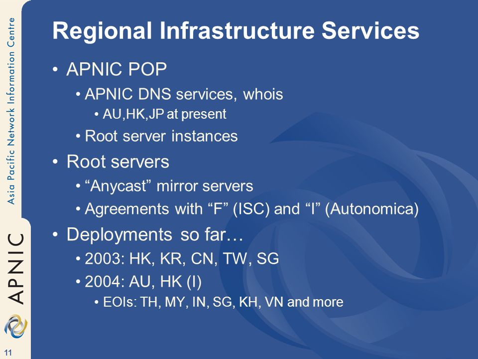 11 Regional Infrastructure Services APNIC POP APNIC DNS services, whois AU,HK,JP at present Root server instances Root servers Anycast mirror servers Agreements with F (ISC) and I (Autonomica) Deployments so far… 2003: HK, KR, CN, TW, SG 2004: AU, HK (I) EOIs: TH, MY, IN, SG, KH, VN and more