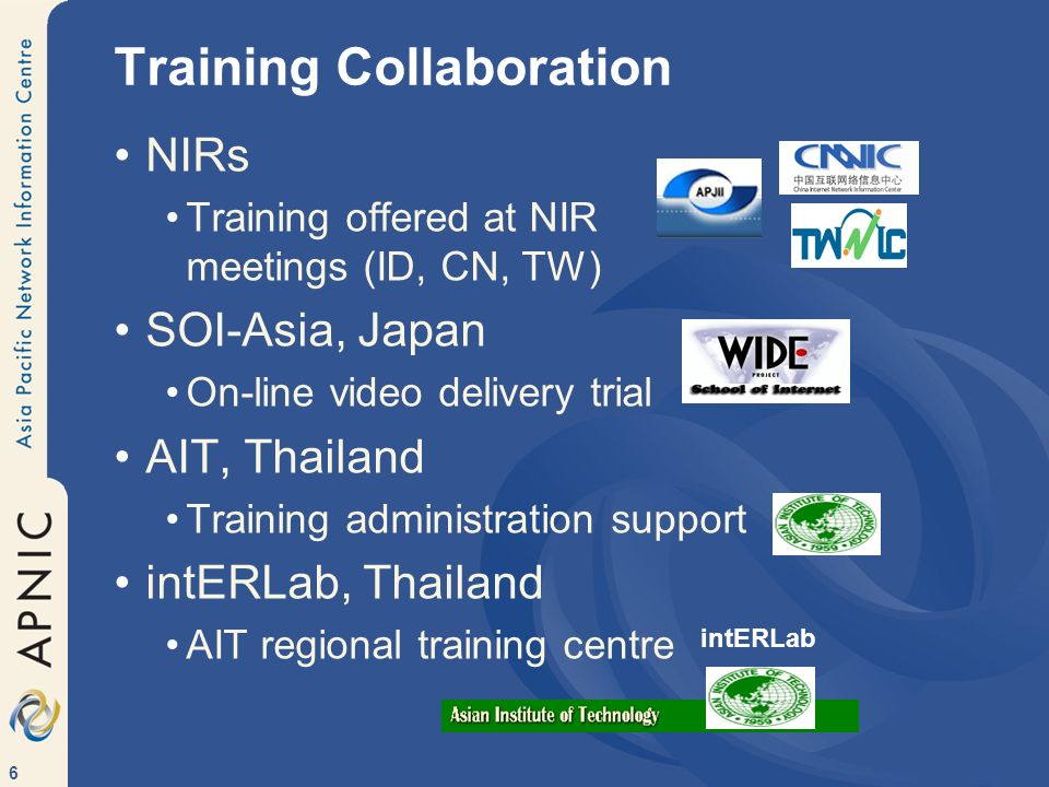6 NIRs Training offered at NIR meetings (ID, CN, TW) SOI-Asia, Japan On-line video delivery trial AIT, Thailand Training administration support intERLab, Thailand AIT regional training centre Training Collaboration intERLab