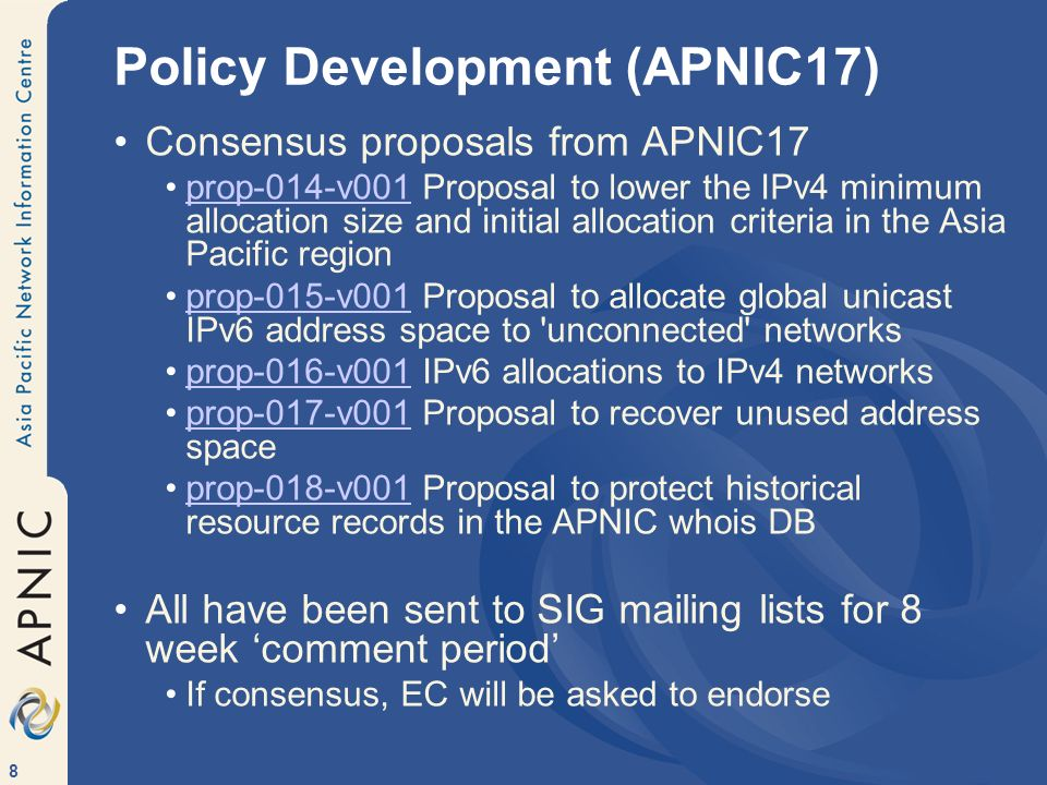 8 Policy Development (APNIC17) Consensus proposals from APNIC17 prop-014-v001 Proposal to lower the IPv4 minimum allocation size and initial allocation criteria in the Asia Pacific regionprop-014-v001 prop-015-v001 Proposal to allocate global unicast IPv6 address space to unconnected networksprop-015-v001 prop-016-v001 IPv6 allocations to IPv4 networksprop-016-v001 prop-017-v001 Proposal to recover unused address spaceprop-017-v001 prop-018-v001 Proposal to protect historical resource records in the APNIC whois DBprop-018-v001 All have been sent to SIG mailing lists for 8 week comment period If consensus, EC will be asked to endorse