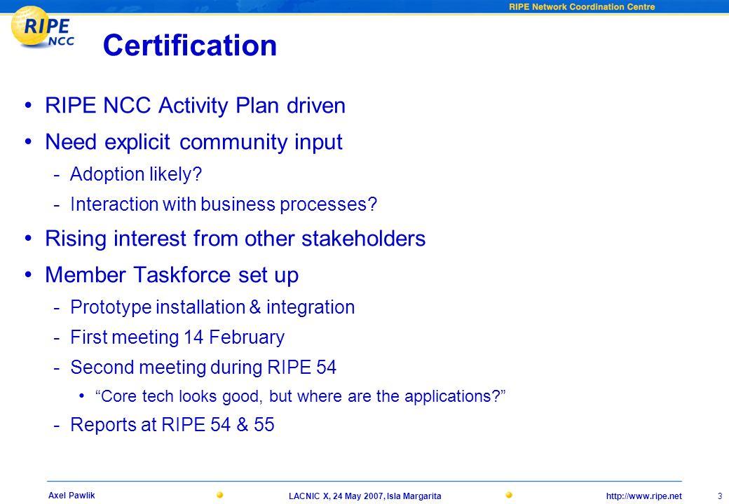 http://www.ripe.netLACNIC X, 24 May 2007, Isla Margarita 3 Axel Pawlik Certification RIPE NCC Activity Plan driven Need explicit community input - Ado