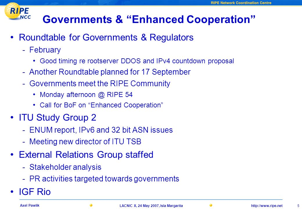 http://www.ripe.netLACNIC X, 24 May 2007, Isla Margarita 5 Axel Pawlik Governments & Enhanced Cooperation Roundtable for Governments & Regulators - February Good timing re rootserver DDOS and IPv4 countdown proposal - Another Roundtable planned for 17 September - Governments meet the RIPE Community Monday afternoon @ RIPE 54 Call for BoF on Enhanced Cooperation ITU Study Group 2 - ENUM report, IPv6 and 32 bit ASN issues - Meeting new director of ITU TSB External Relations Group staffed - Stakeholder analysis - PR activities targeted towards governments IGF Rio