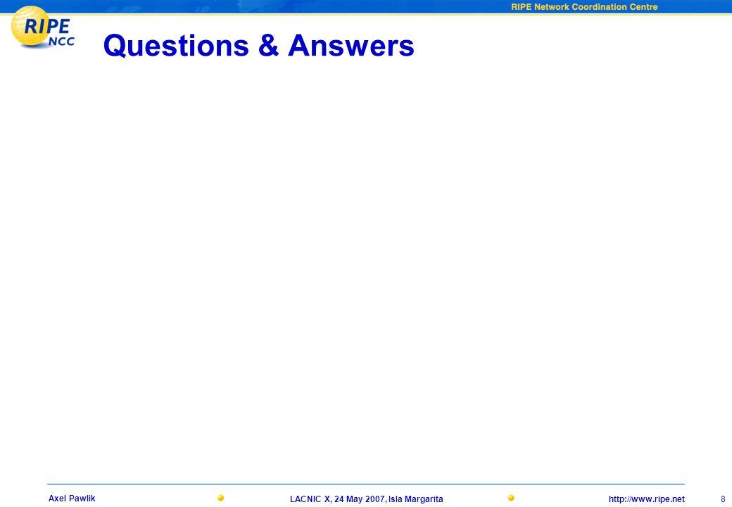http://www.ripe.netLACNIC X, 24 May 2007, Isla Margarita 8 Axel Pawlik Questions & Answers
