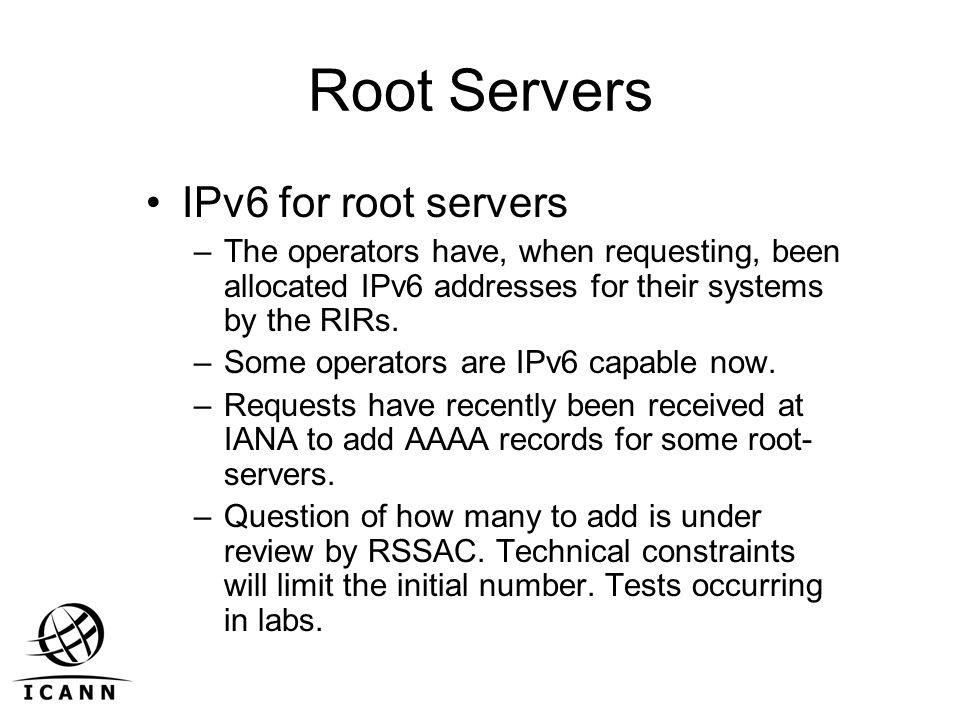 Root Servers IPv6 for root servers –The operators have, when requesting, been allocated IPv6 addresses for their systems by the RIRs. –Some operators