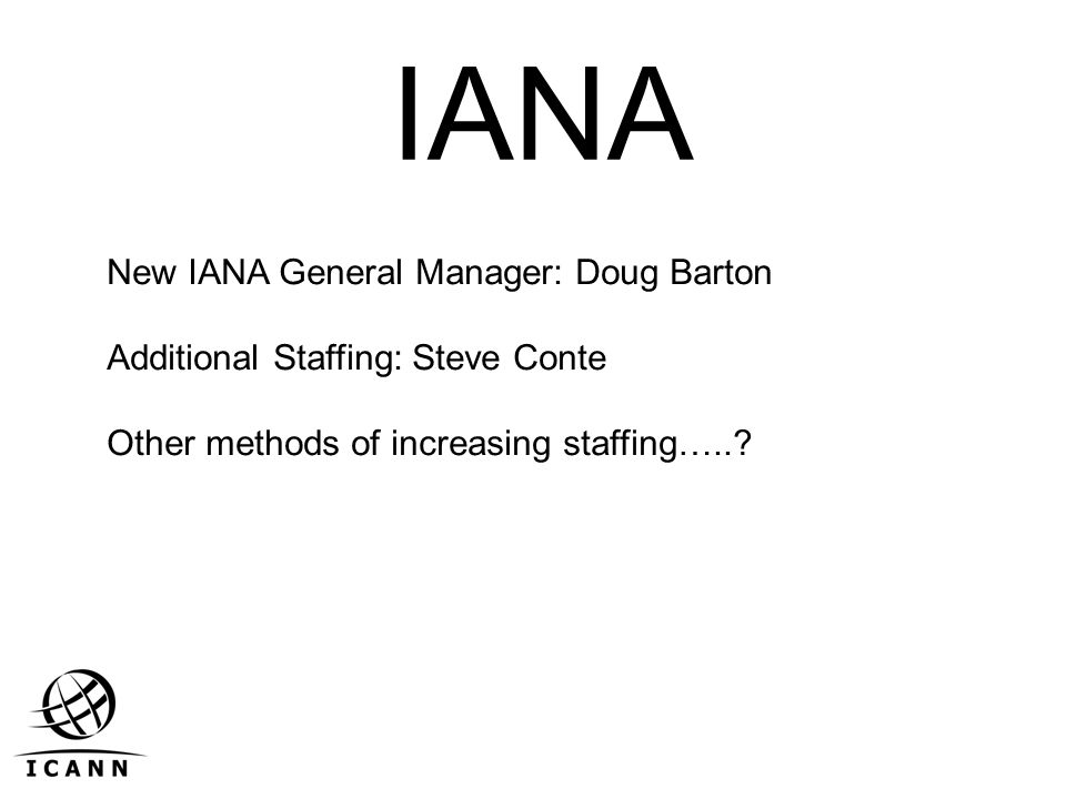 IANA New IANA General Manager: Doug Barton Additional Staffing: Steve Conte Other methods of increasing staffing…..