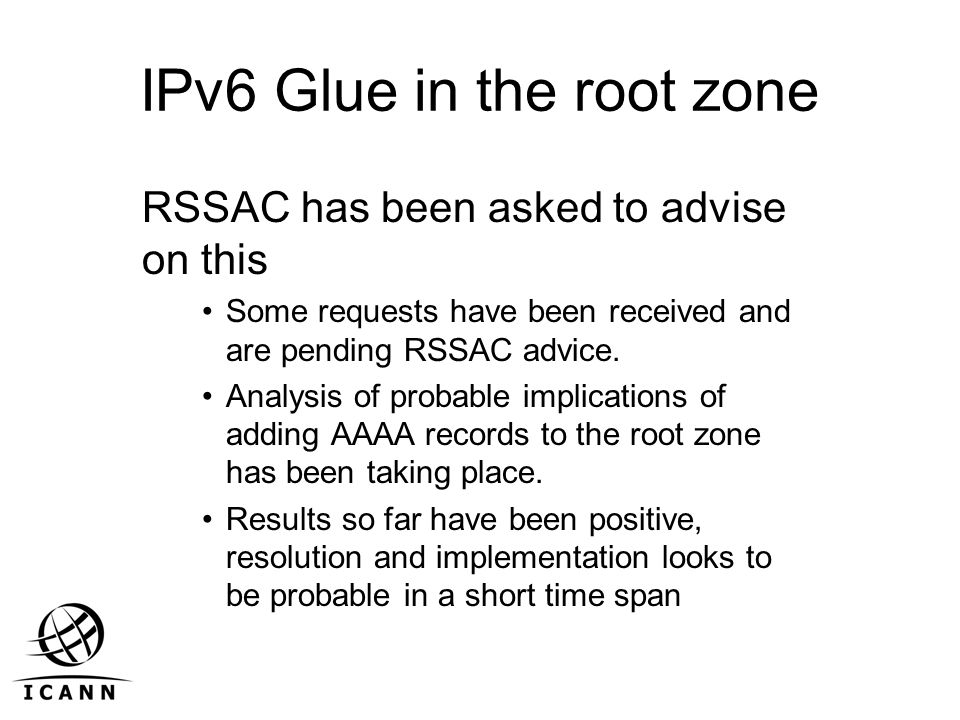 IPv6 Glue in the root zone RSSAC has been asked to advise on this Some requests have been received and are pending RSSAC advice. Analysis of probable